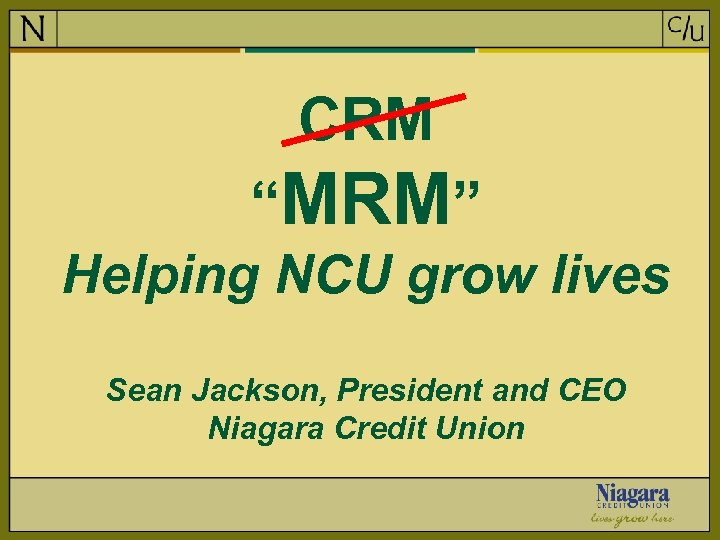"CRM ""MRM"" Helping NCU grow lives Sean Jackson, President and CEO Niagara Credit Union"
