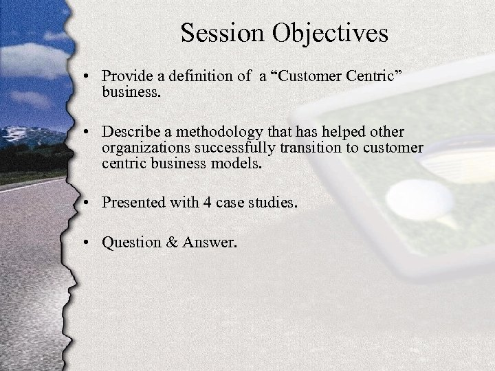 "Session Objectives • Provide a definition of a ""Customer Centric"" business. • Describe a"