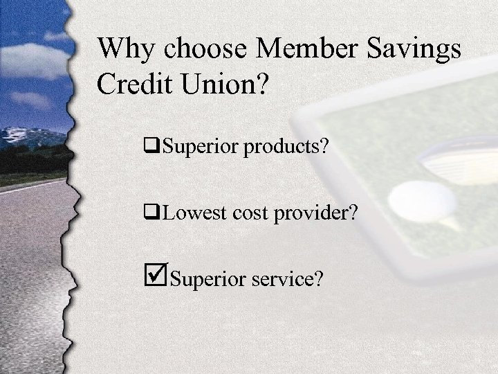 Why choose Member Savings Credit Union? q. Superior products? q. Lowest cost provider? þSuperior