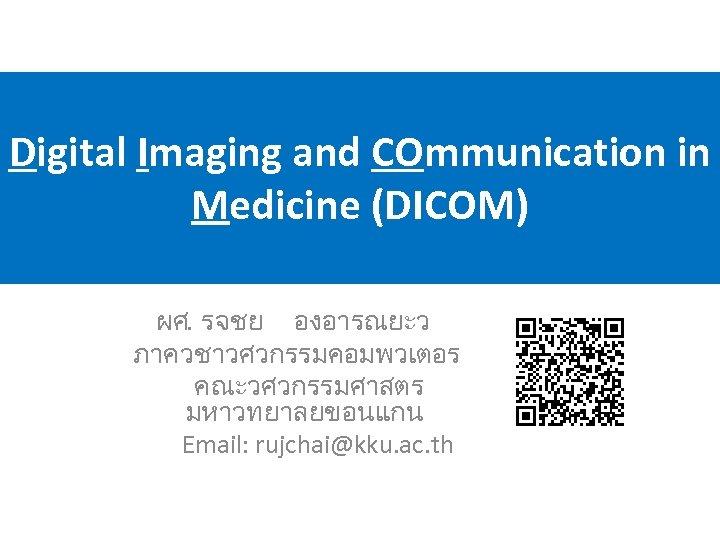 Digital Imaging and COmmunication in Medicine (DICOM) ผศ. รจชย องอารณยะว ภาควชาวศวกรรมคอมพวเตอร คณะวศวกรรมศาสตร มหาวทยาลยขอนแกน Email:
