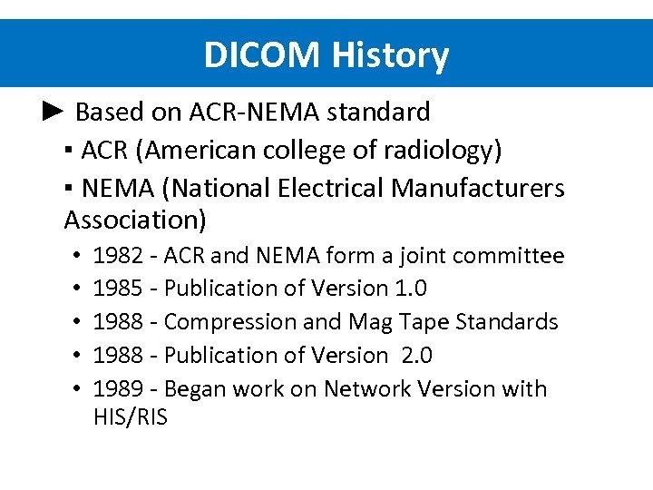 DICOM History ► Based on ACR-NEMA standard ▪ ACR (American college of radiology) ▪