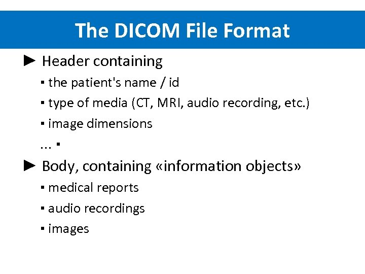 The DICOM File Format ► Header containing ▪ the patient's name / id ▪