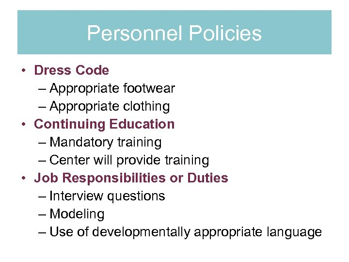 Personnel Policies • Dress Code – Appropriate footwear – Appropriate clothing • Continuing Education