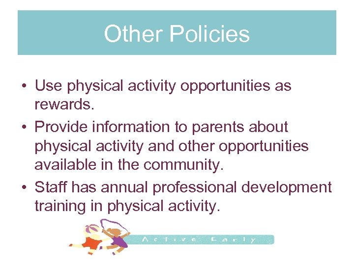 Other Policies • Use physical activity opportunities as rewards. • Provide information to parents