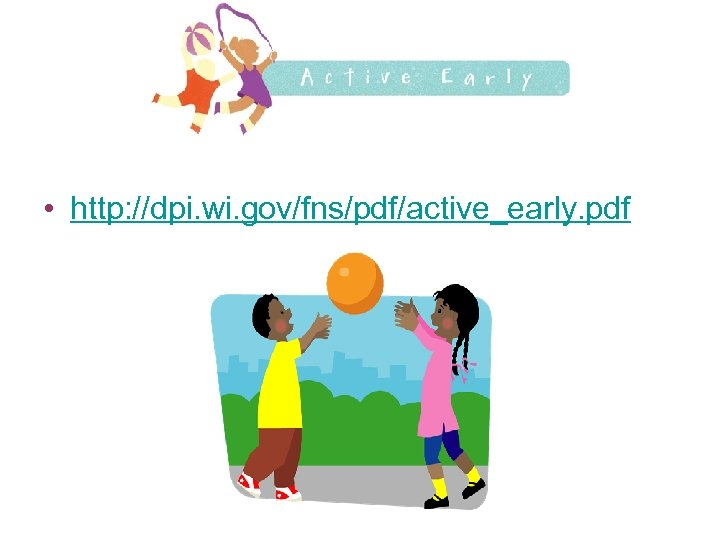 • http: //dpi. wi. gov/fns/pdf/active_early. pdf