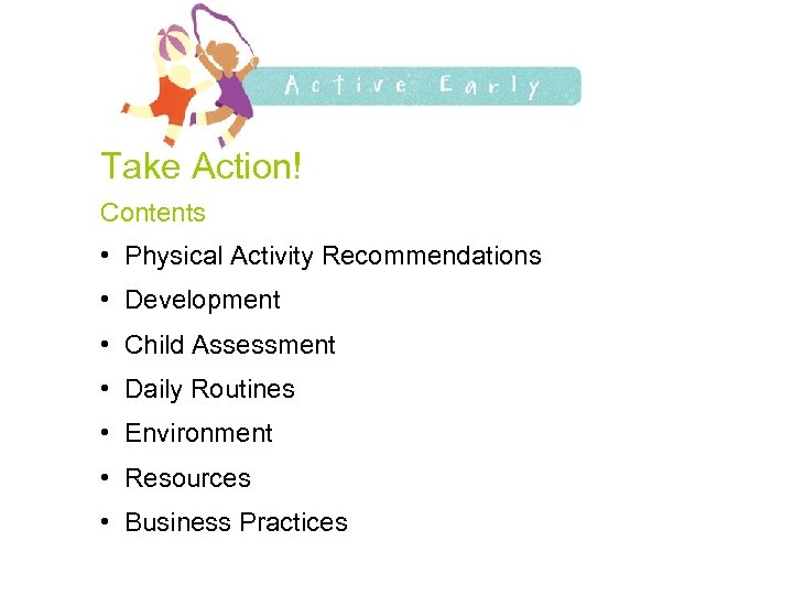 Take Action! Contents • Physical Activity Recommendations • Development • Child Assessment • Daily