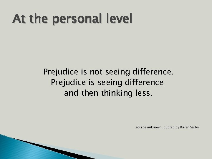 At the personal level Prejudice is not seeing difference. Prejudice is seeing difference and