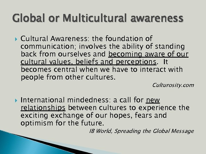 Global or Multicultural awareness Cultural Awareness: the foundation of communication; involves the ability of