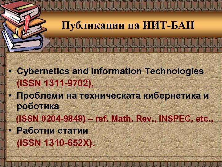 Публикации на ИИТ-БАН • Cybernetics and Information Technologies (ISSN 1311 -9702), • Проблеми на