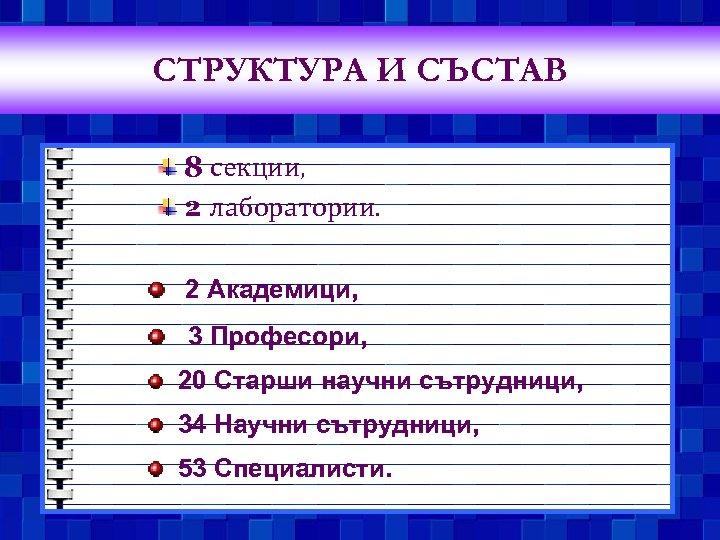 СТРУКТУРА И СЪСТАВ 8 секции, 2 лаборатории. 2 Академици, 3 Професори, 20 Старши научни