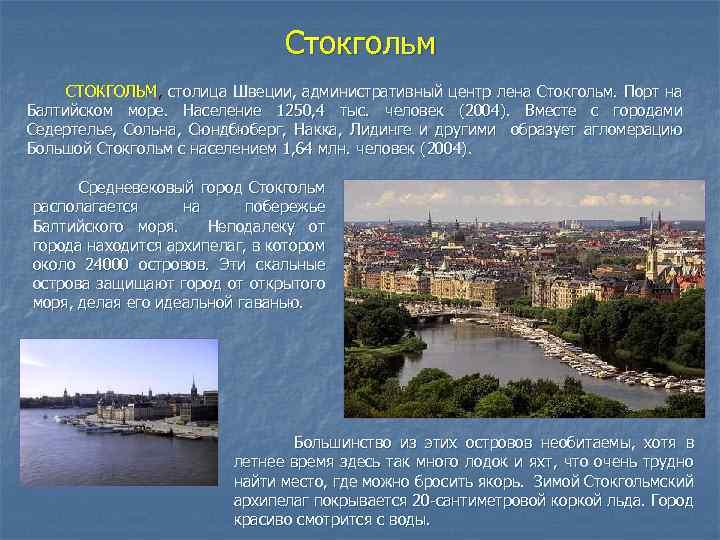 Стокгольм СТОКГОЛЬМ, столица Швеции, административный центр лена Стокгольм. Порт на Балтийском море. Население 1250,