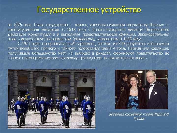 Государственное устройство от 1975 года. Глава государства — король, является символом государства Швеция —