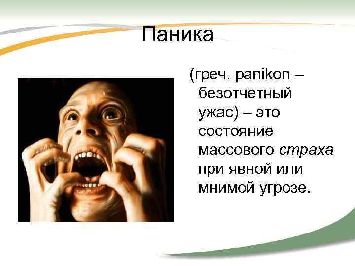 Паника (греч. panikon – безотчетный ужас) – это состояние массового страха при явной или