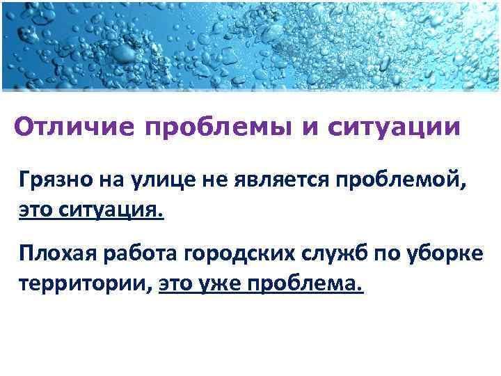 Отличие проблемы и ситуации Грязно на улице не является проблемой, это ситуация. Плохая работа