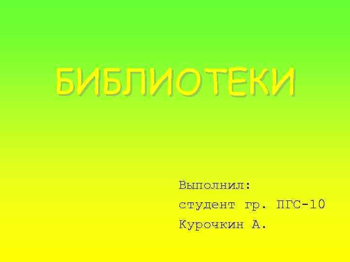 БИБЛИОТЕКИ Выполнил: студент гр. ПГС-10 Курочкин А.