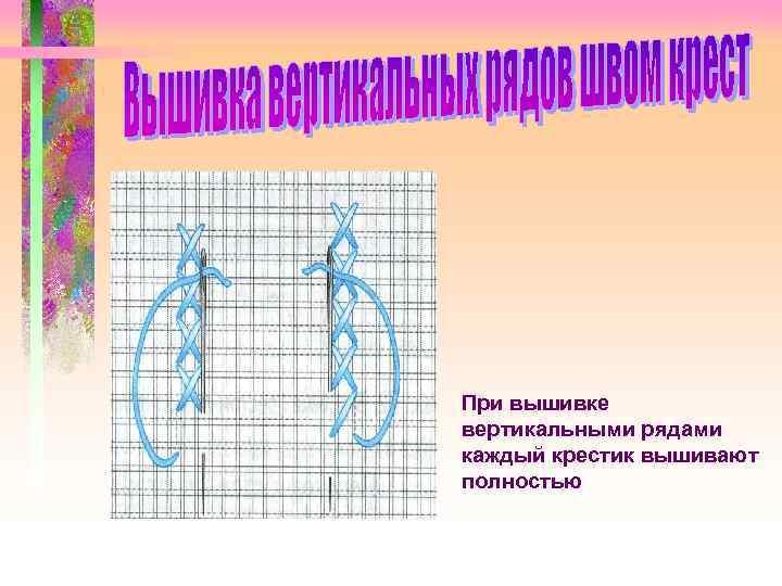 При вышивке вертикальными рядами каждый крестик вышивают полностью