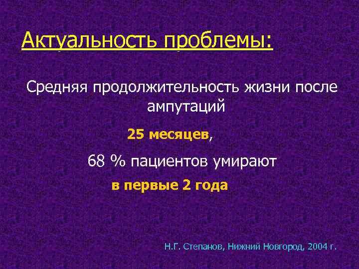 Актуальность проблемы: Средняя продолжительность жизни после ампутаций 25 месяцев, 68 % пациентов умирают в