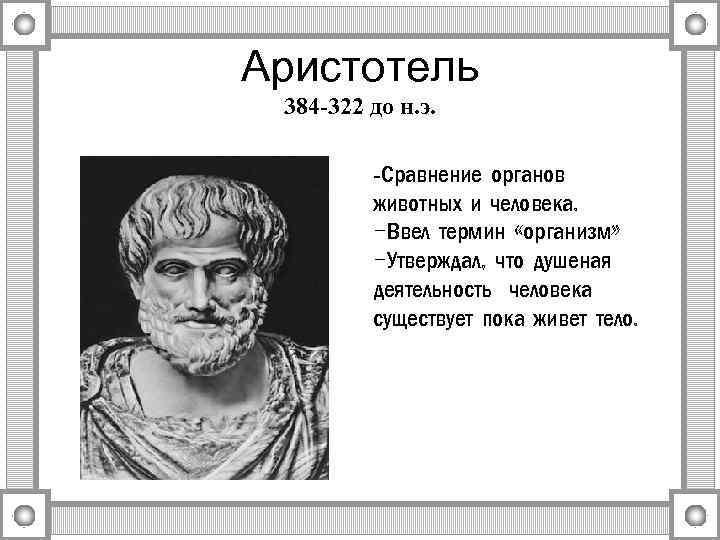 Аристотель 384 -322 до н. э. -Сравнение органов животных и человека. -Ввел термин «организм»