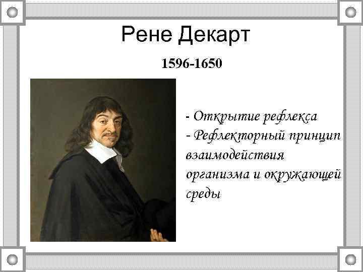 Рене Декарт 1596 -1650 - Открытие рефлекса - Рефлекторный принцип взаимодействия организма и окружающей