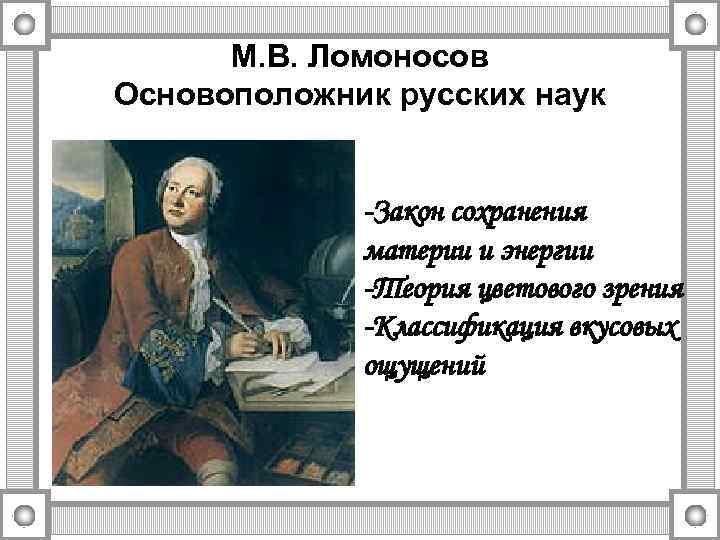 М. В. Ломоносов Основоположник русских наук -Закон сохранения материи и энергии -Теория цветового зрения