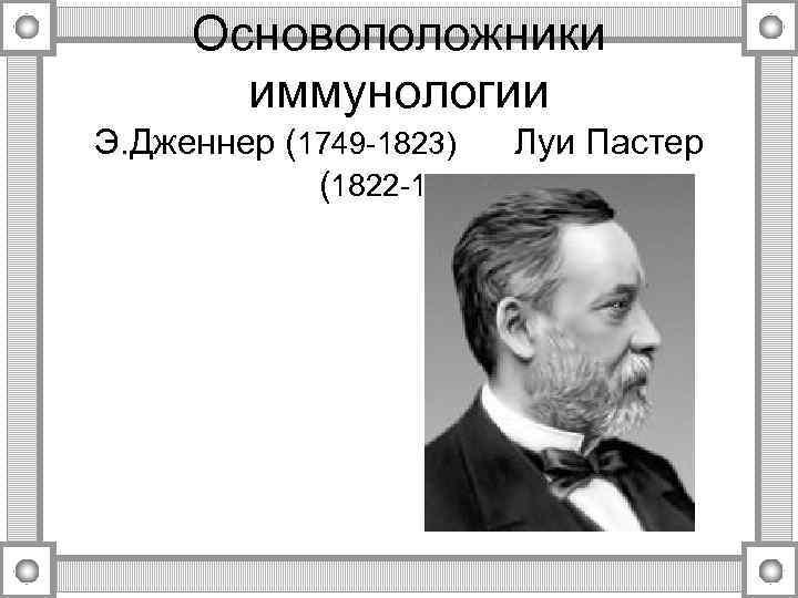 Основоположники иммунологии Э. Дженнер (1749 -1823) (1822 -1895 Луи Пастер