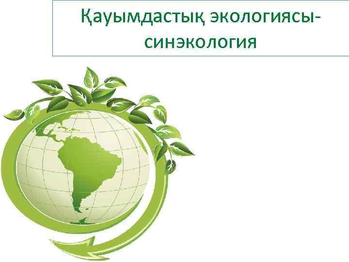 Қауымдастық экологиясы- синэкология