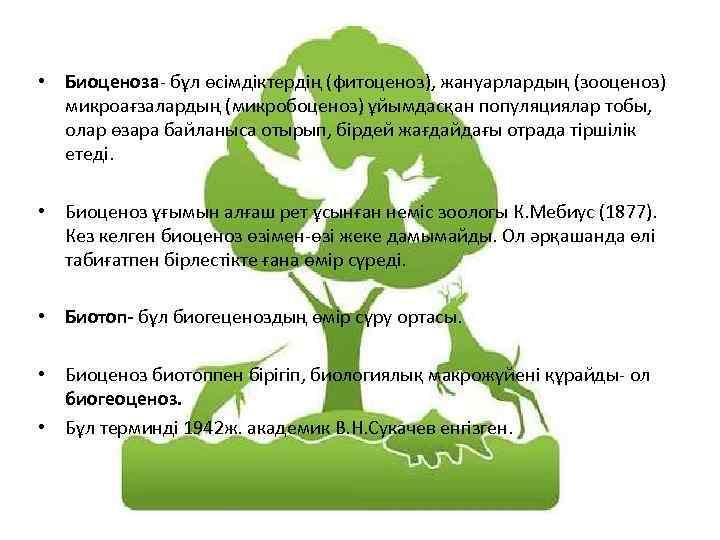• Биоценоза- бұл өсімдіктердің (фитоценоз), жануарлардың (зооценоз) микроағзалардың (микробоценоз) ұйымдасқан популяциялар тобы, олар