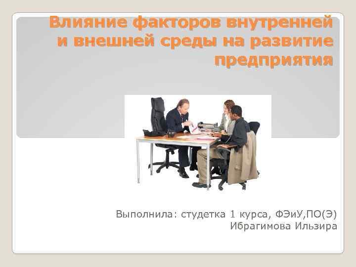 Влияние факторов внутренней и внешней среды на развитие предприятия Выполнила: студетка 1 курса, ФЭи.