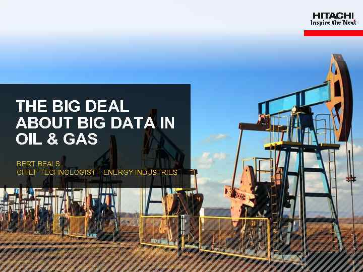THE BIG DEAL ABOUT BIG DATA IN OIL & GAS BERT BEALS CHIEF TECHNOLOGIST