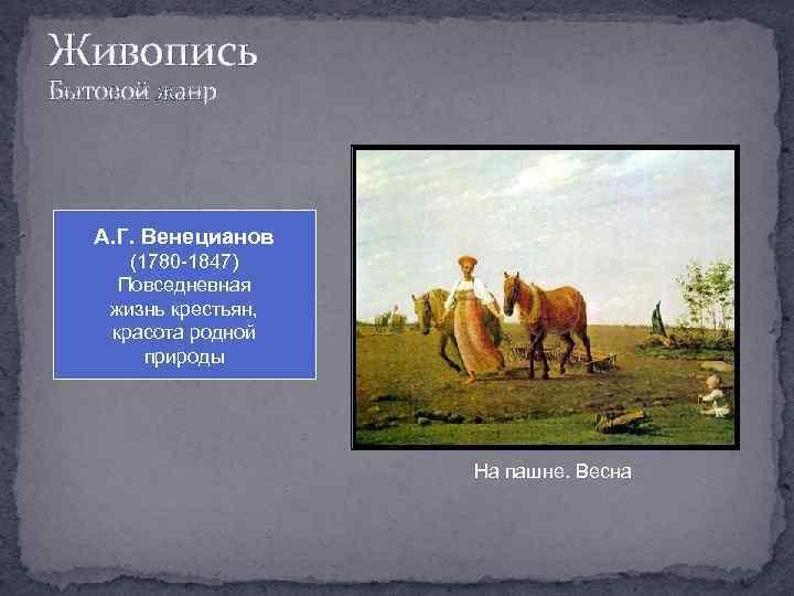 Живопись Бытовой жанр А. Г. Венецианов (1780 -1847) Повседневная жизнь крестьян, красота родной природы