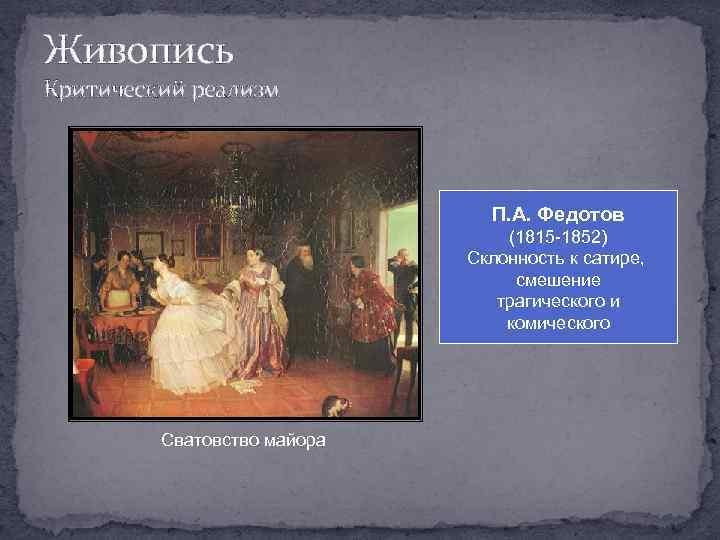 Живопись Критический реализм П. А. Федотов (1815 -1852) Склонность к сатире, смешение трагического и