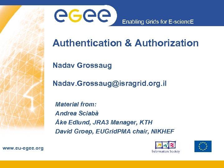 Enabling Grids for E-scienc. E Authentication & Authorization Nadav Grossaug Nadav. Grossaug@isragrid. org. il