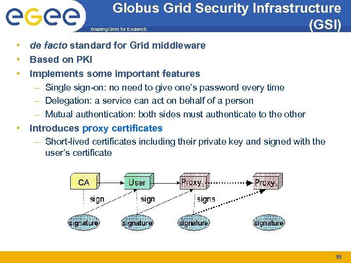 Globus Grid Security Infrastructure (GSI) Enabling Grids for E-scienc. E • de facto standard