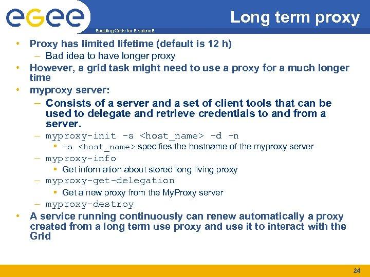 Long term proxy Enabling Grids for E-scienc. E • Proxy has limited lifetime (default