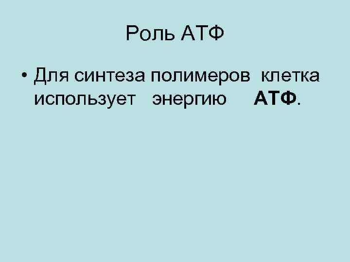 Роль АТФ • Для синтеза полимеров клетка использует энергию ATФ.