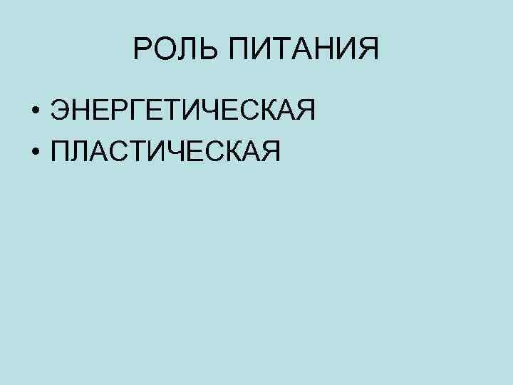 РОЛЬ ПИТАНИЯ • ЭНЕРГЕТИЧЕСКАЯ • ПЛАСТИЧЕСКАЯ
