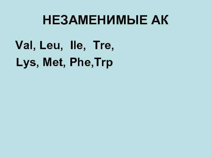 НЕЗАМЕНИМЫЕ АК Val, Leu, Ile, Tre, Lys, Met, Phe, Trp