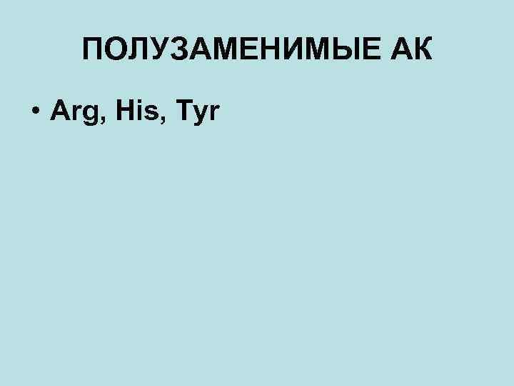 ПОЛУЗАМЕНИМЫЕ АК • Arg, His, Tyr