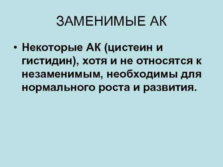 ЗАМЕНИМЫЕ АК • Некоторые АК (цистеин и гистидин), хотя и не относятся к незаменимым,