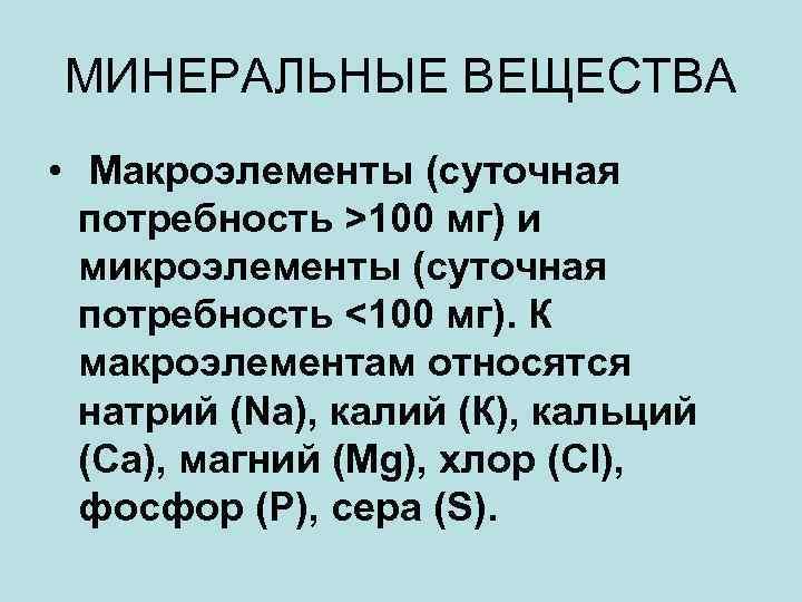 МИНЕРАЛЬНЫЕ ВЕЩЕСТВА • Макроэлементы (суточная потребность >100 мг) и микроэлементы (суточная потребность <100 мг).