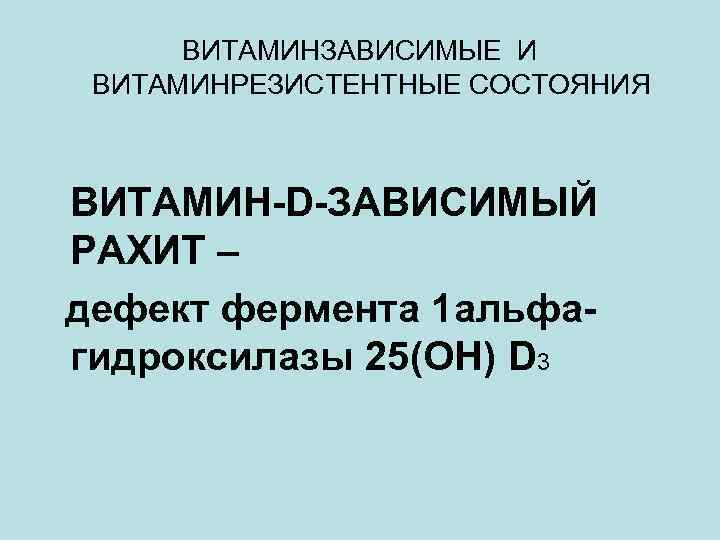 ВИТАМИНЗАВИСИМЫЕ И ВИТАМИНРЕЗИСТЕНТНЫЕ СОСТОЯНИЯ ВИТАМИН-D-ЗАВИСИМЫЙ РАХИТ – дефект фермента 1 альфагидроксилазы 25(ОН) D 3