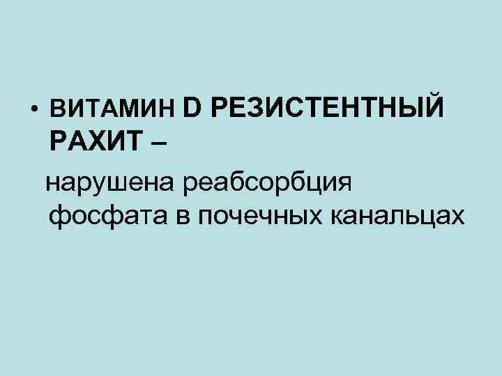 • ВИТАМИН D РЕЗИСТЕНТНЫЙ РАХИТ – нарушена реабсорбция фосфата в почечных канальцах