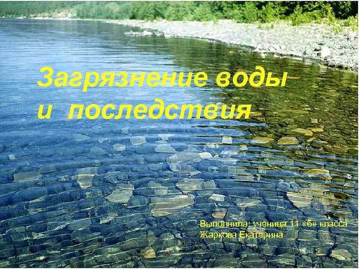 Загрязнение воды и последствия Выполнила: ученица 11 «б» класса Жаркова Екатерина