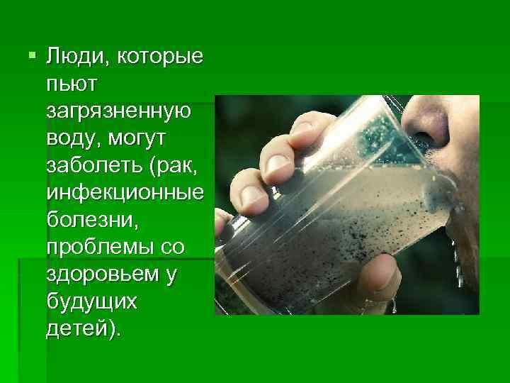 § Люди, которые пьют загрязненную воду, могут заболеть (рак, инфекционные болезни, проблемы со здоровьем