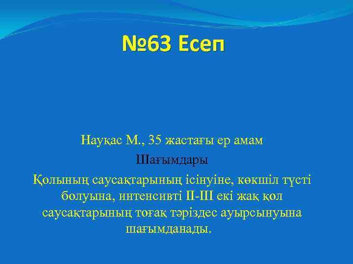 № 63 Есеп Науқас М. , 35 жастағы ер амам Шағымдары Қолының саусақтарының ісінуіне,