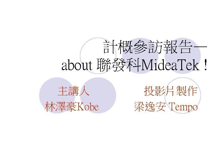 計概參訪報告— about 聯發科Midea. Tek ! 主講人 林澤豪Kobe 投影片製作 梁逸安 Tempo