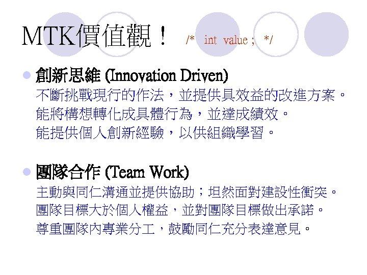 MTK價值觀 ! l 創新思維 /* int value ; */ (Innovation Driven) 不斷挑戰現行的作法,並提供具效益的改進方案。 能將構想轉化成具體行為,並達成績效。 能提供個人創新經驗,以供組織學習。