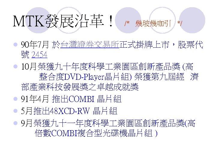 MTK發展沿革 ! l l l /* 幾玻幾咖引 */ 90年 7月 於台灣證券交易所正式掛牌上市,股票代 號 2454 10月榮獲九十年度科學