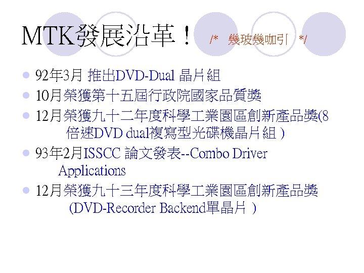 MTK發展沿革 ! l l l /* 幾玻幾咖引 */ 92年 3月 推出DVD-Dual 晶片組 10月榮獲第十五屆行政院國家品質獎 12月榮獲九十二年度科學