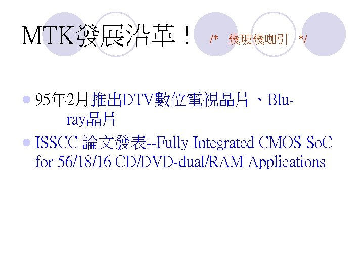 MTK發展沿革 ! /* 幾玻幾咖引 */ l 95年 2月推出DTV數位電視晶片、Blu- ray晶片 l ISSCC 論文發表--Fully Integrated CMOS